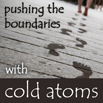 Pushing the Boundaries with Cold Atoms